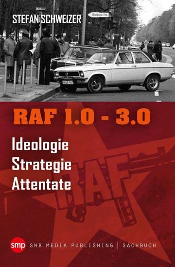 RAF 1.0-3.0 – Ideologie, Strategie, Attentate. Buch von Dr. Stefan Schweizer